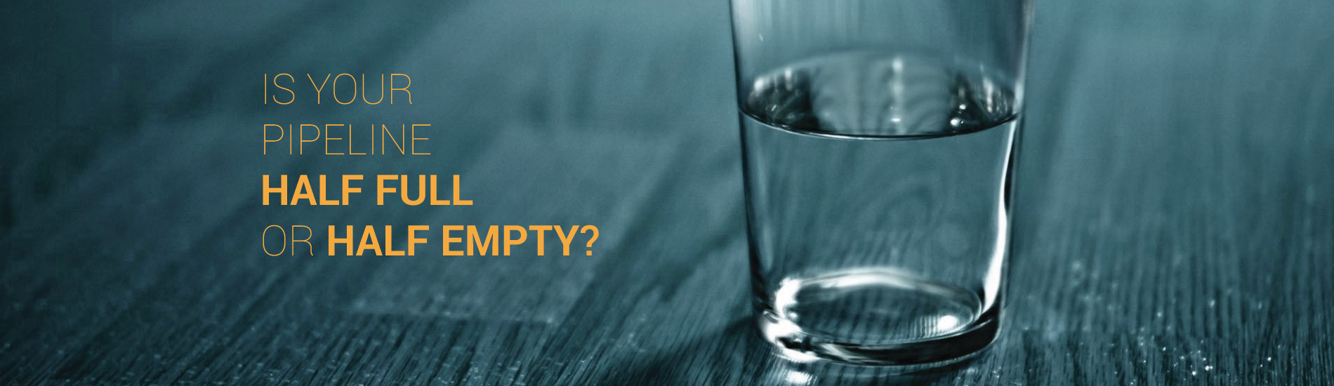 Is Your Pipeline HALF FULL or HALF EMPTY?